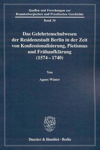 Das Gelehrtenschulwesen der Residenzstadt Berlin in der Zeit von Konfessionalisierung, Pietismus und Frühaufklärung (1574-1740)