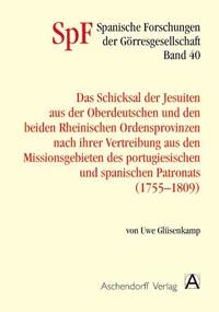 Das Schicksal der Jesuiten aus der Oberdeutschen und den beiden Rheinischen Provinzen nach ihrer Vertreibung aus den Missionsgebieten des portugiesischen und spanischen Patronats (1755-1809)