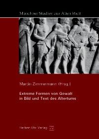 Extreme Formen von Gewalt in Bild und Text des Altertums