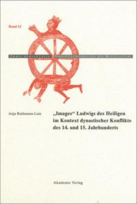 """""""Images"""" Ludwigs des Heiligen im Kontext dynastischer Konflikte des 14. und 15. Jahrhunderts"""