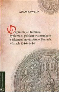 Organizacja i technika dyplomacji polskiej w stosunkach z zakonem krzyżackim w Prusach w latach 1386-1454