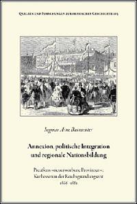 """Annexion, politische Integration und regionale Nationsbildung Preußens """"neuerworbene Provinzen"""": Kurhessen in der Reichsgründungszeit 1866-1881"""