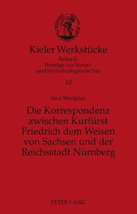 Die Korrespondenz zwischen Kurfürst Friedrich dem Weisen von Sachsen und der Reichsstadt Nürnberg