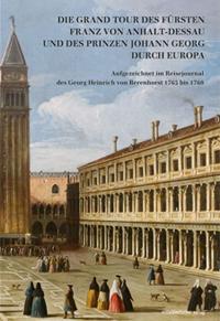 Die Grand Tour des Fürsten Franz von Anhalt-Dessau und des Prinzen Johann Georg durch Europa