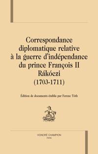 Correspondance diplomatique relative à la guerre d'independance du prince François II Rákóczi