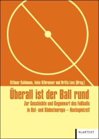 Überall ist der Ball rund. Zur Geschichte und Gegenwart des Fußballs in Ost- und Südosteuropa