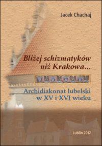 Bliżej schizmatyków niż Krakowa… Archidiakonat lubelski w XV i XVI wieku