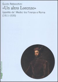 """""""Un altro Lorenzo"""". Ippolito de' Medici tra Firenze e Roma (1511-1535)"""