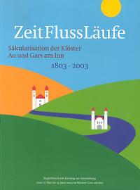 ZeitFlussLäufe. Säkularisation der Klöster Au und Gars am Inn 1803 - 2003