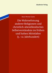Die Wahrnehmung anderer Religionen und christlich-abendländisches Selbstverständnis im frühen und hohen Mittelalter (5.-12. Jahrhundert)