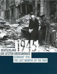 Deutschland 1945: Die letzten Kriegsmonate