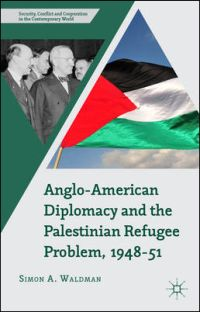 Anglo-American Diplomacy and the Palestinian Refugee Problem, 1948-51