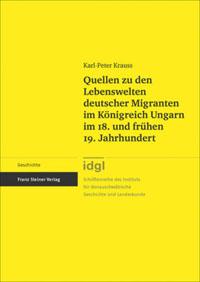 Quellen zu den Lebenswelten deutscher Migranten im Königreich Ungarn im 18. und frühen 19. Jahrhundert