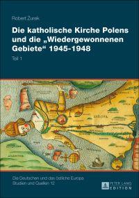 """Die katholische Kirche Polens und die """"Wiedergewonnenen Gebiete"""" 1945-1948"""