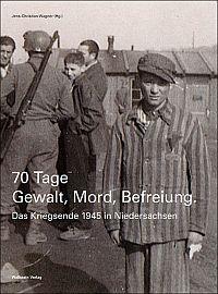 70 Tage Gewalt, Mord, Befreiung : das Kriegsende 1945 in Niedersachsen