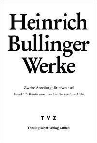 Heinrich Bullinger Werke. Zweite Abteilung: Briefwechsel. Bd. 17: Briefe von Juni bis September 1546