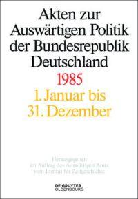 Akten zur Auswärtigen Politik der Bundesrepublik Deutschland 1985