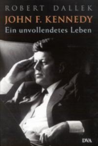 John F. Kennedy. Ein unvollendetes Leben