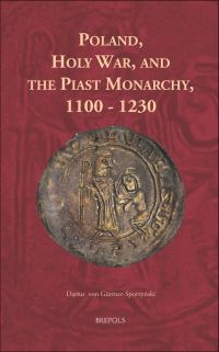 Poland, Holy War, and the Piast Monarchy, 1100-1230
