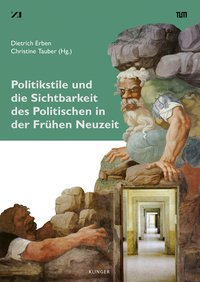 Politikstile und die Sichtbarkeit des Politischen in der Frühen Neuzeit