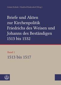 Briefe und Akten zur Kirchenpolitik Friedrichs des Weisen und Johanns des Beständigen 1513 bis 1532