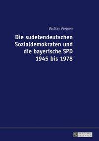 Die sudetendeutschen Sozialdemokraten und die bayerische SPD 1945 bis 1978