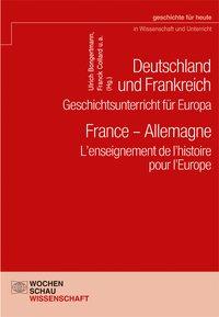 Deutschland und Frankreich - Geschichtsunterricht f�r Europa / France - Allemagne. L'enseignement de l'histoire pour l'Europe