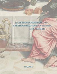 Das Abendmahlretabel von Bartholomäus Bruyn dem Älteren in St. Severin
