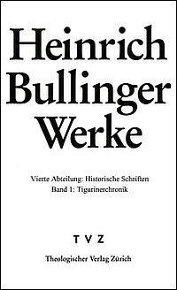 Heinrich Bullinger Werke. Vierte Abteilung: Historische Schriften. Bd. 1: Tigurinerchronik