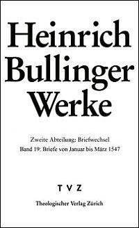 Heinrich Bullinger Werke. Zweite Abteilung: Briefwechsel. Bd. 19: Briefe von Januar bis März 1547
