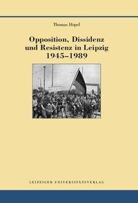 Opposition, Dissidenz und Resistenz in Leipzig 1945-1989