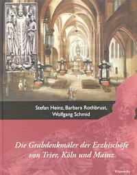 Die Grabdenkmäler der Erzbischöfe von Trier, Köln und Mainz