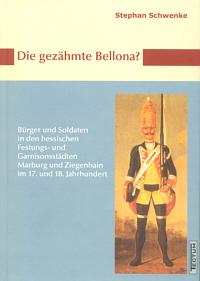 Die gezähmte Bellona? Bürger und Soldaten in den hessischen Festungs- und Garnisonsstädten Marburg und Ziegenhain im 17. und 18. Jahrhundert