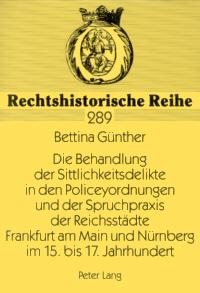 Die Behandlung der Sittlichkeitsdelikte in den Policeyordnungen und der Spruchpraxis der Reichsstädte Frankfurt am Main und Nürnberg im 15. bis 17. Jahrhundert