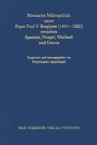 Römische Mikropolitik unter Papst Paul V. Borghese (1605-1621) zwischen Spanien, Neapel, Mailand und Genua