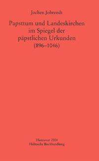 Papsttum und Landeskirchen im Spiegel der päpstlichen Urkunden (896-1046)