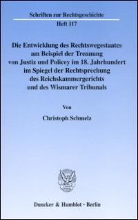 Die Entwicklung des Rechtswegestaates am Beispiel der Trennung von Justiz und Policey im 18. Jahrhundert im Spiegel der Rechtsprechung des Reichskammergerichts und des Wismarer Tribunals