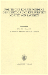 Politische Korrespondenz des Herzogs und Kurfürsten Moritz von Sachsen, Bd. 6: 2. Mai 1552 - 11. Juli 1553