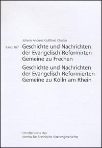 Geschichte und Nachrichten der Evangelisch-Reformirten Gemeine zu Frechen   /  Geschichte und Nachrichten der Evangelisch-Reformierten Gemeine zu Kölln am Rhein von 1545 bis 19. May 1805