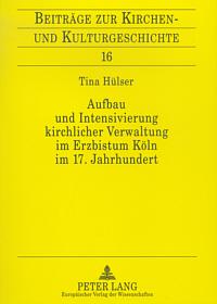 Aufbau und Intensivierung kirchlicher Verwaltung im Erzbistum Köln im 17. Jahrhundert an Beispielen aus der Amtszeit des Kölner Generalvikars Paul von Aussem