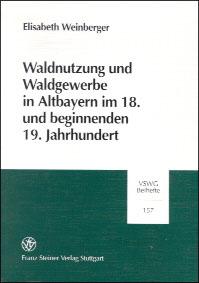 Waldnutzung und Waldgewerbe in Altbayern im 18. und beginnenden 19. Jahrhundert