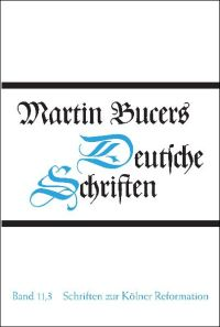 Deutsche Schriften, Bd. 11,3: Schriften zur Kölner Reformation (1545)